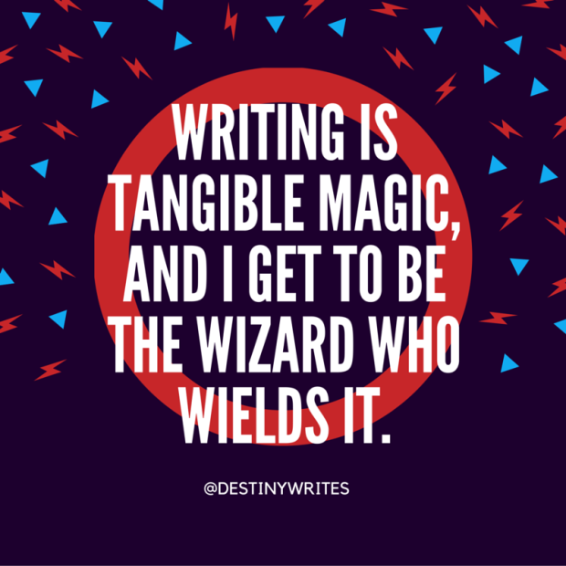 writing is tangible magic and I get to be the wizard who wields it.
