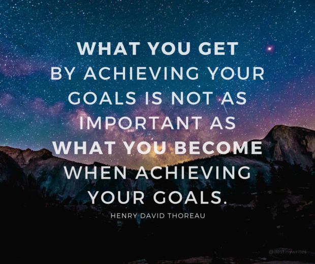 what you get by ACHIEVING your goals is not as IMPORTANt as what you become when achieving your goals.